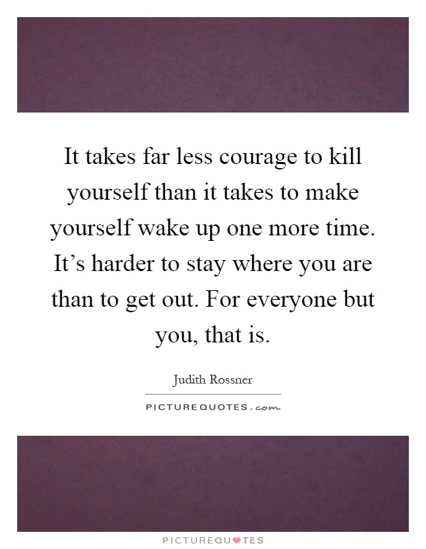 It takes far less courage to kill yourself than it takes to make yourself wake up one more time. It's harder to stay where you are than to get out. For everyone but you, that is Picture Quote #1
