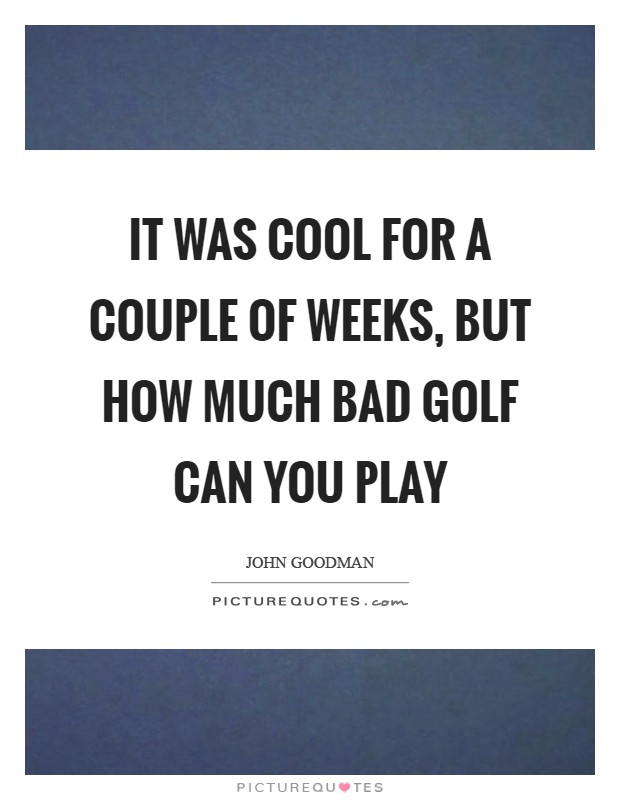 It was cool for a couple of weeks, but how much bad golf can you play Picture Quote #1