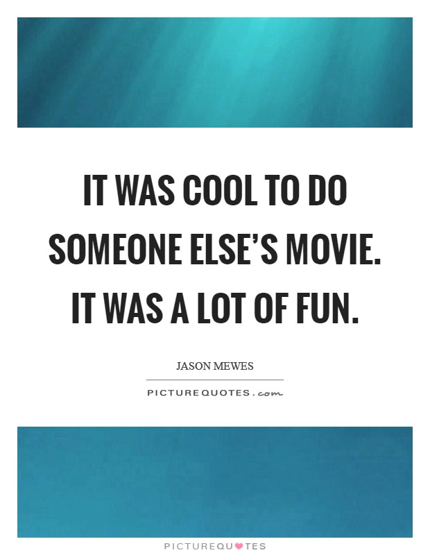 It was cool to do someone else's movie. It was a lot of fun Picture Quote #1