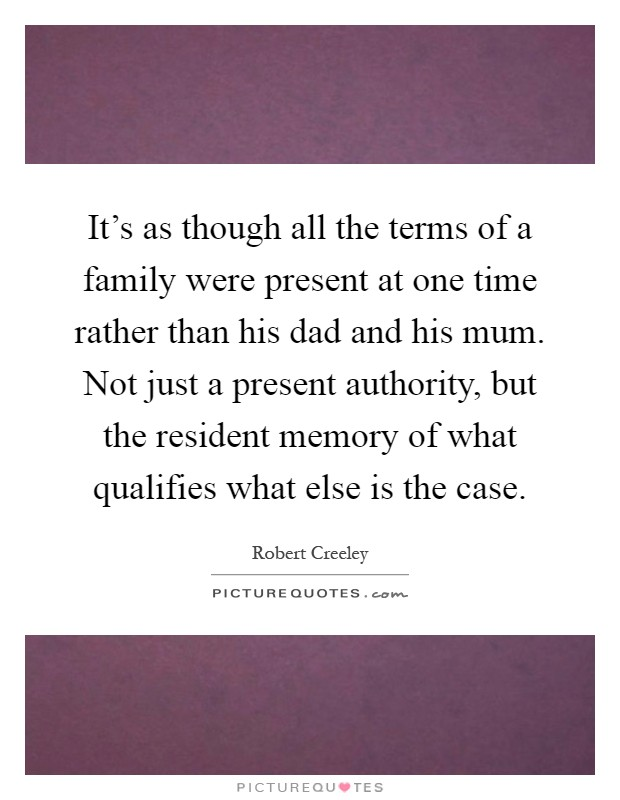 It's as though all the terms of a family were present at one time rather than his dad and his mum. Not just a present authority, but the resident memory of what qualifies what else is the case Picture Quote #1