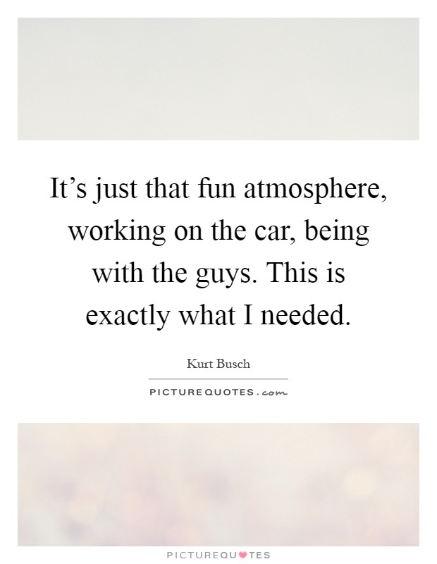 It's just that fun atmosphere, working on the car, being with the guys. This is exactly what I needed Picture Quote #1