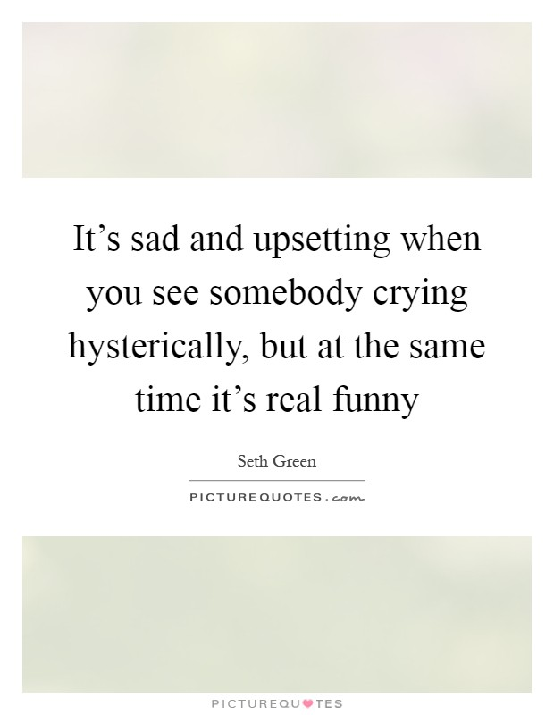 It's sad and upsetting when you see somebody crying hysterically, but at the same time it's real funny Picture Quote #1