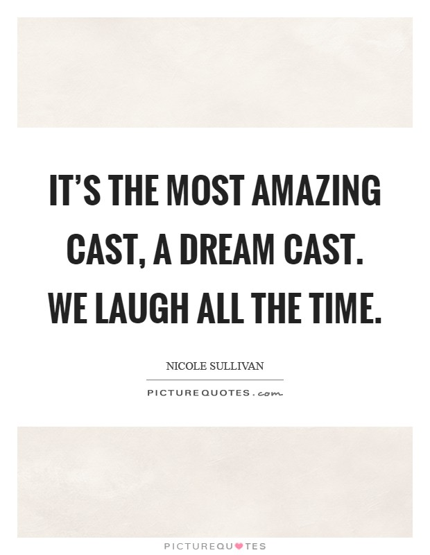 It's the most amazing cast, a dream cast. We laugh all the time Picture Quote #1