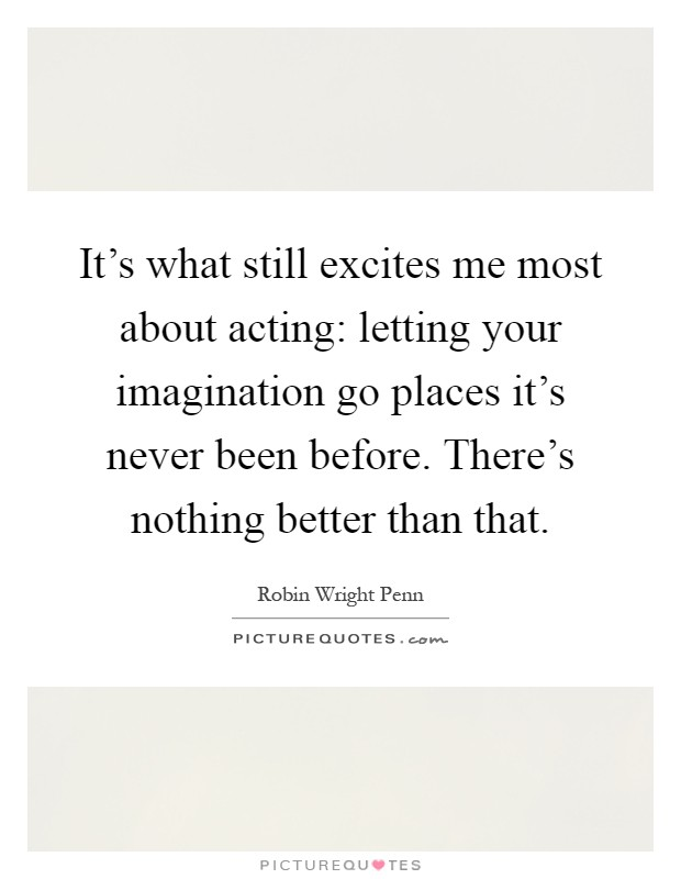 It's what still excites me most about acting: letting your imagination go places it's never been before. There's nothing better than that Picture Quote #1