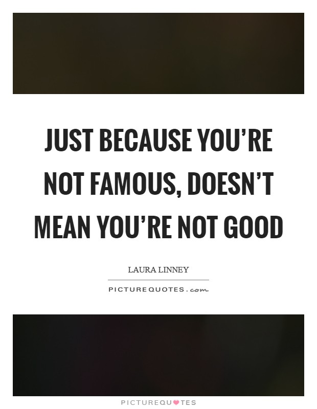 Just because you're not famous, doesn't mean you're not good Picture Quote #1
