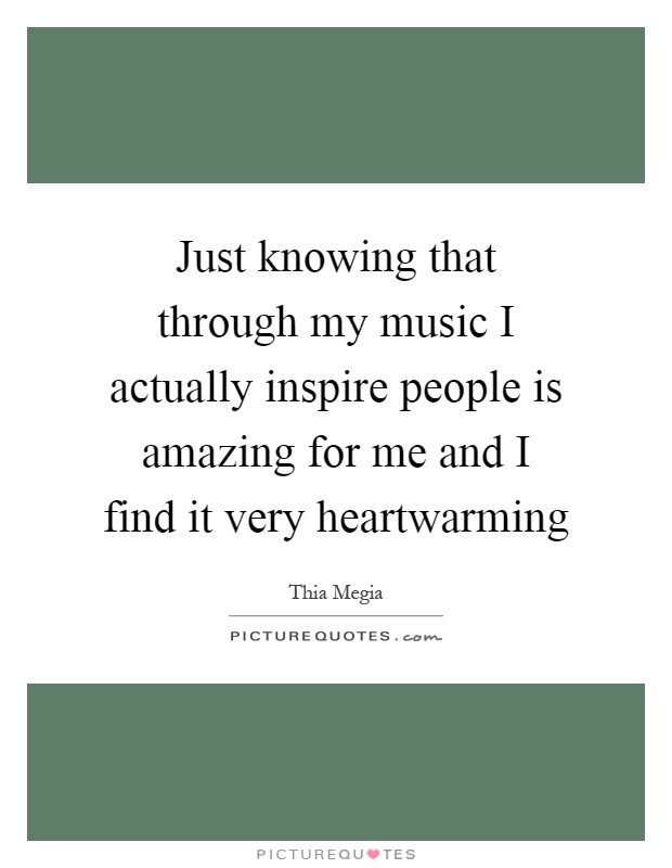 Just knowing that through my music I actually inspire people is amazing for me and I find it very heartwarming Picture Quote #1