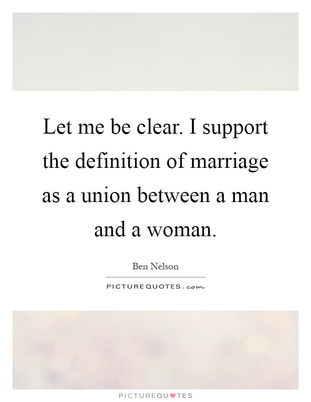 Let me be clear. I support the definition of marriage as a union between a man and a woman Picture Quote #1