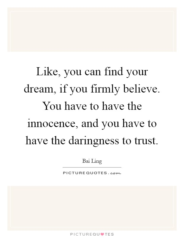 Like, you can find your dream, if you firmly believe. You have to have the innocence, and you have to have the daringness to trust Picture Quote #1