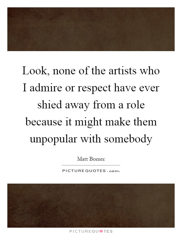 Look, none of the artists who I admire or respect have ever shied away from a role because it might make them unpopular with somebody Picture Quote #1