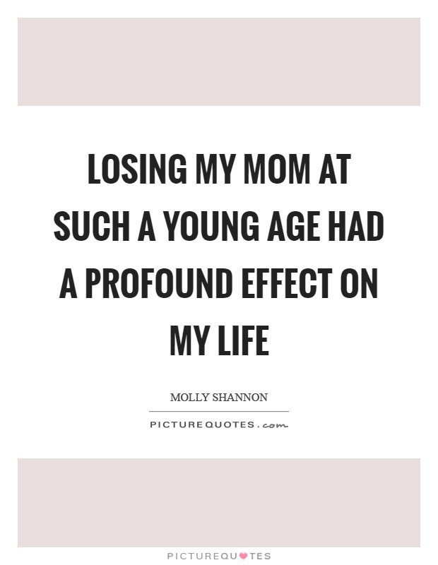 Losing my mom at such a young age had a profound effect on my life Picture Quote #1