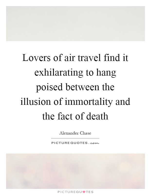 Lovers of air travel find it exhilarating to hang poised between the illusion of immortality and the fact of death Picture Quote #1