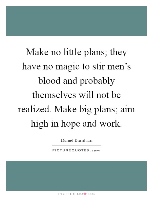Make no little plans; they have no magic to stir men's blood and probably themselves will not be realized. Make big plans; aim high in hope and work Picture Quote #1