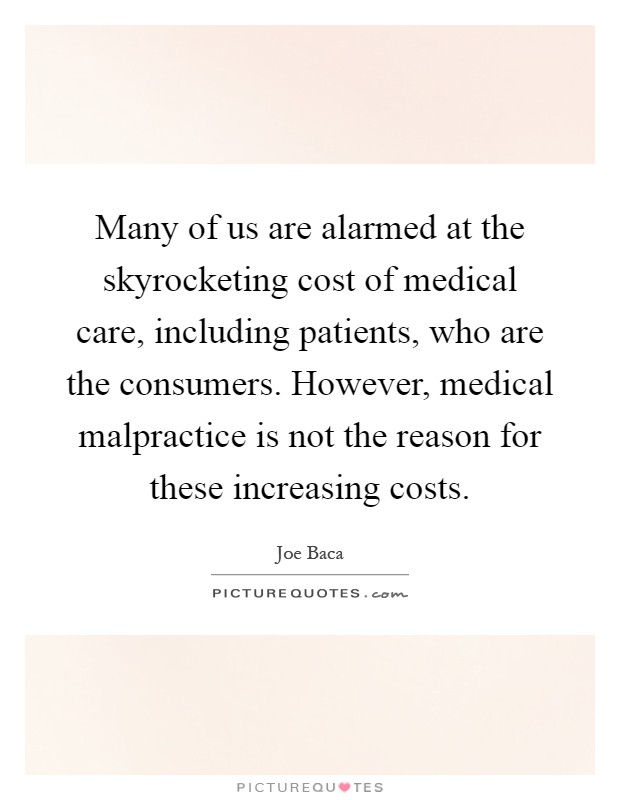 Many of us are alarmed at the skyrocketing cost of medical care, including patients, who are the consumers. However, medical malpractice is not the reason for these increasing costs Picture Quote #1