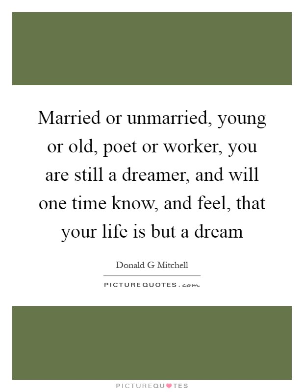 Married or unmarried, young or old, poet or worker, you are still a dreamer, and will one time know, and feel, that your life is but a dream Picture Quote #1