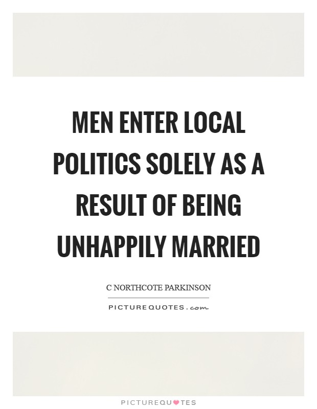 Men enter local politics solely as a result of being unhappily married Picture Quote #1