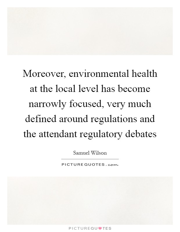 Moreover, environmental health at the local level has become narrowly focused, very much defined around regulations and the attendant regulatory debates Picture Quote #1