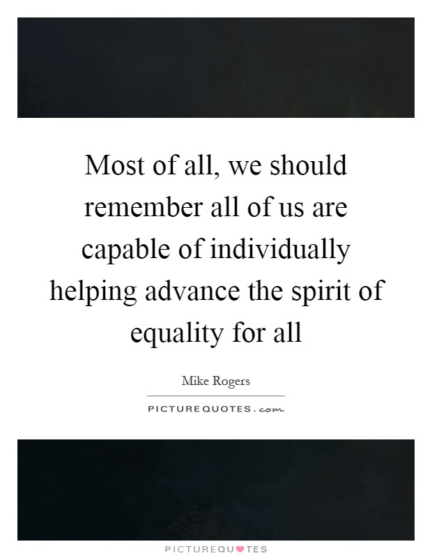 Most of all, we should remember all of us are capable of individually helping advance the spirit of equality for all Picture Quote #1