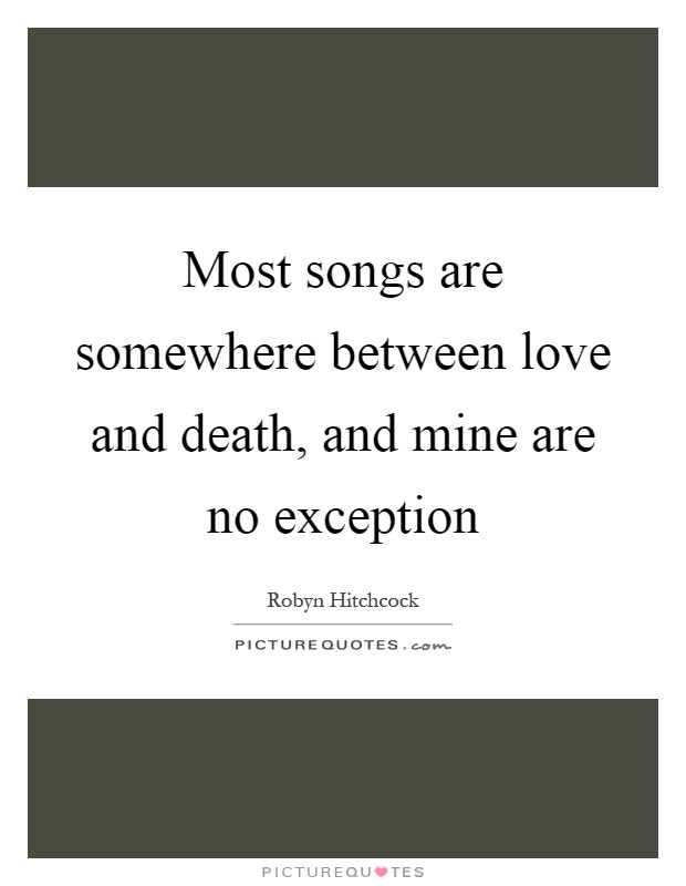 Most songs are somewhere between love and death, and mine are no exception Picture Quote #1