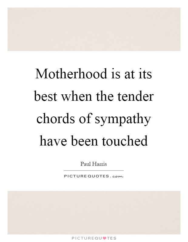 Motherhood is at its best when the tender chords of sympathy have been touched Picture Quote #1