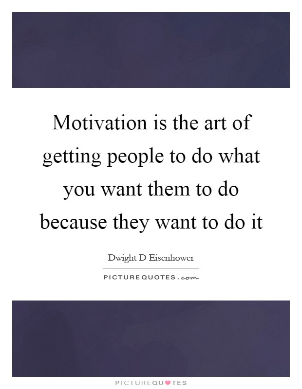 Motivation is the art of getting people to do what you want them to do because they want to do it Picture Quote #1