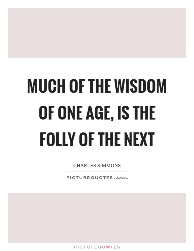 Much of the wisdom of one age, is the folly of the next Picture Quote #1