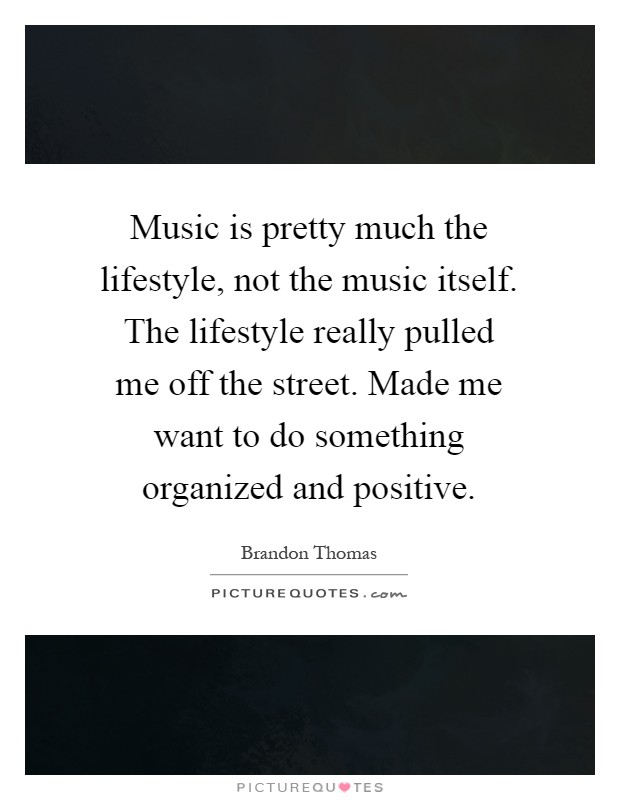 Music is pretty much the lifestyle, not the music itself. The lifestyle really pulled me off the street. Made me want to do something organized and positive Picture Quote #1
