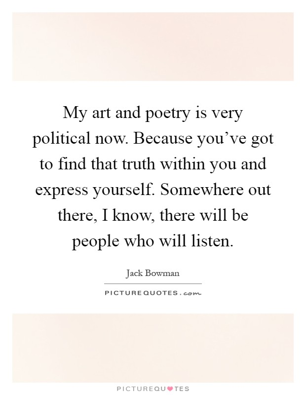 My art and poetry is very political now. Because you've got to find that truth within you and express yourself. Somewhere out there, I know, there will be people who will listen Picture Quote #1