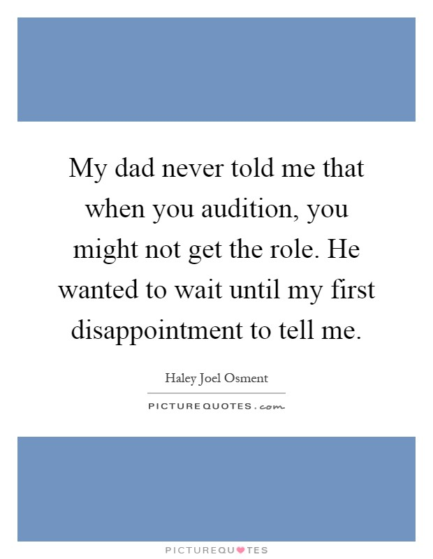 My dad never told me that when you audition, you might not get the role. He wanted to wait until my first disappointment to tell me Picture Quote #1