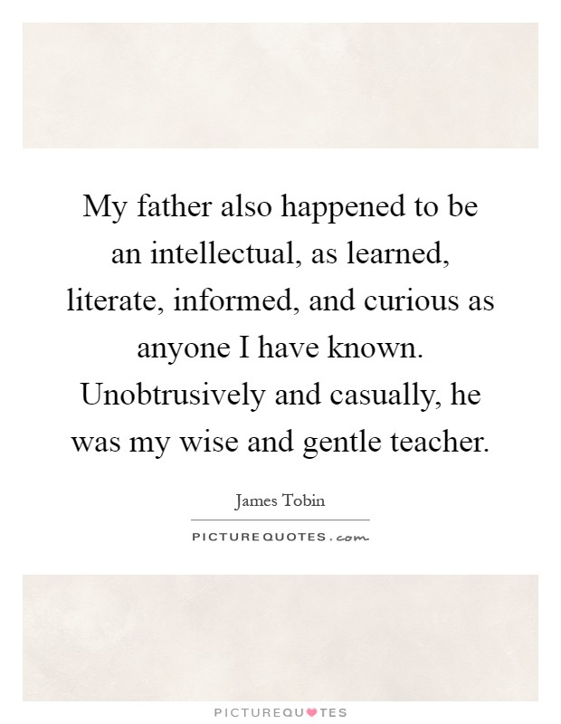My father also happened to be an intellectual, as learned, literate, informed, and curious as anyone I have known. Unobtrusively and casually, he was my wise and gentle teacher Picture Quote #1