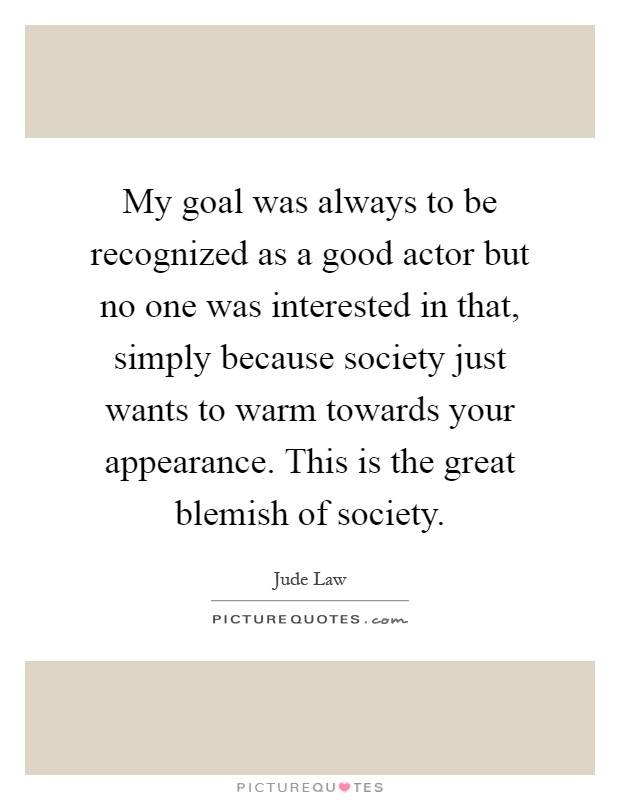 My goal was always to be recognized as a good actor but no one was interested in that, simply because society just wants to warm towards your appearance. This is the great blemish of society Picture Quote #1