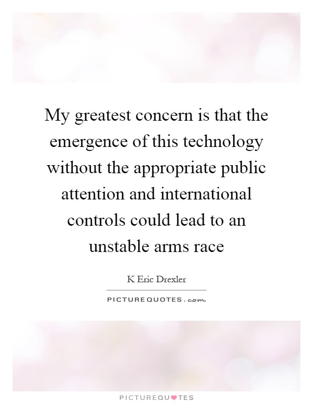 My greatest concern is that the emergence of this technology without the appropriate public attention and international controls could lead to an unstable arms race Picture Quote #1