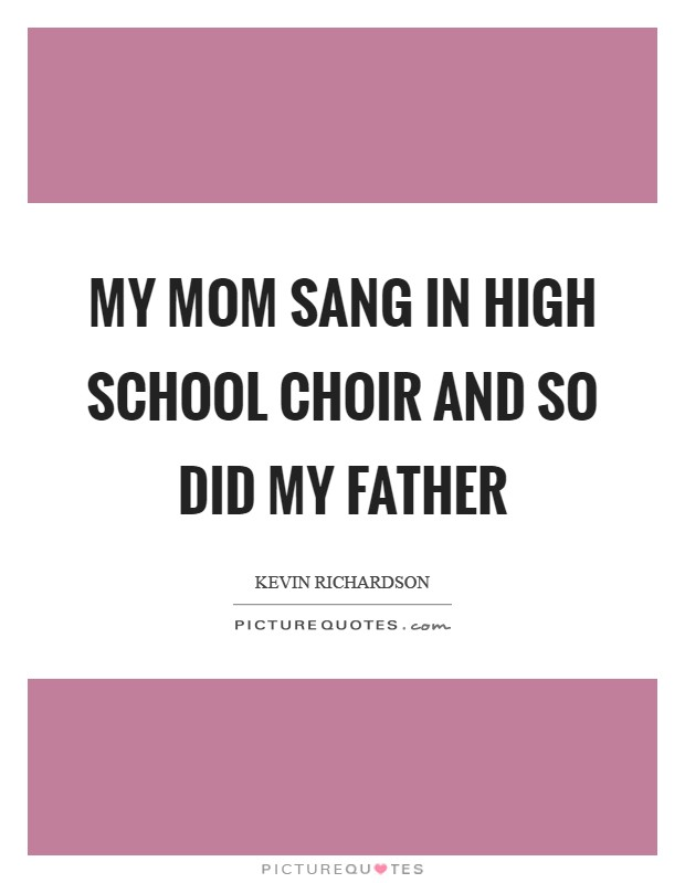 My mom sang in high school choir and so did my father Picture Quote #1