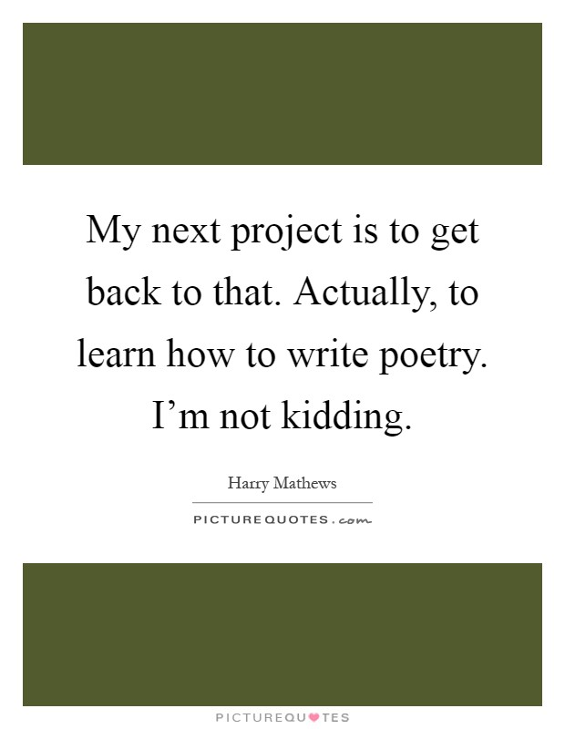 My next project is to get back to that. Actually, to learn how to write poetry. I'm not kidding Picture Quote #1