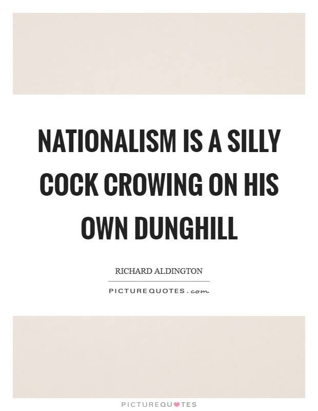 Nationalism is a silly cock crowing on his own dunghill Picture Quote #1