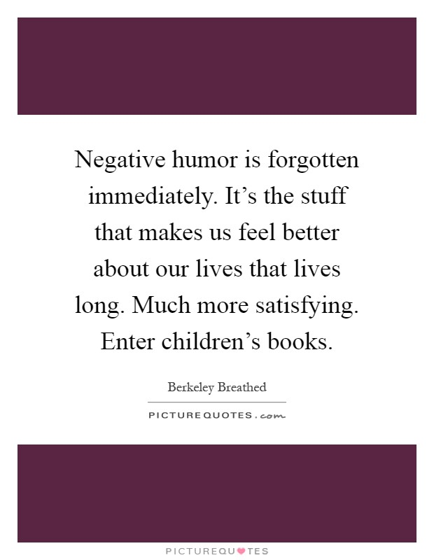 Negative humor is forgotten immediately. It's the stuff that makes us feel better about our lives that lives long. Much more satisfying. Enter children's books Picture Quote #1
