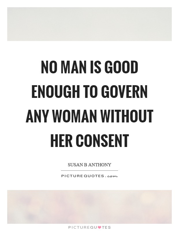 No man is good enough to govern any woman without her consent Picture Quote #1