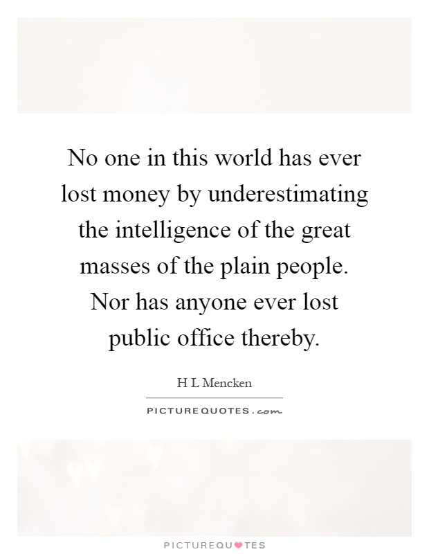 No one in this world has ever lost money by underestimating the intelligence of the great masses of the plain people. Nor has anyone ever lost public office thereby Picture Quote #1