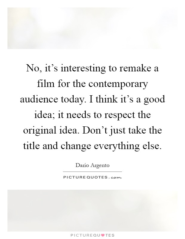 No, it's interesting to remake a film for the contemporary audience today. I think it's a good idea; it needs to respect the original idea. Don't just take the title and change everything else Picture Quote #1