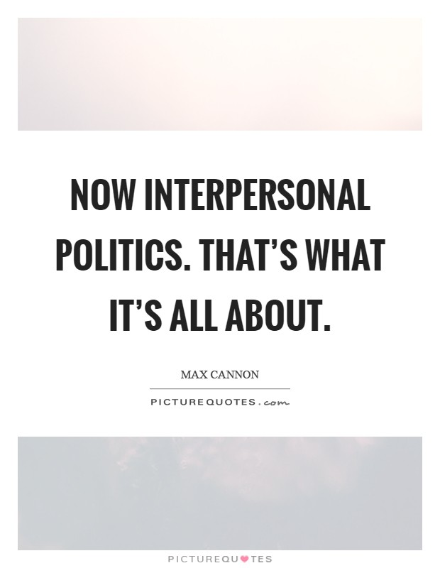 Now interpersonal politics. That's what it's all about Picture Quote #1