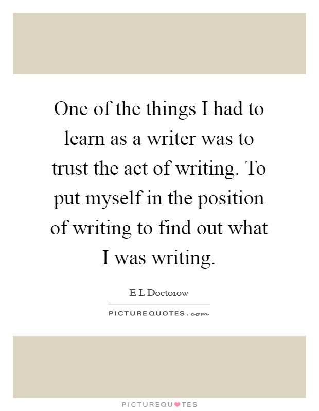 One of the things I had to learn as a writer was to trust the act of writing. To put myself in the position of writing to find out what I was writing Picture Quote #1