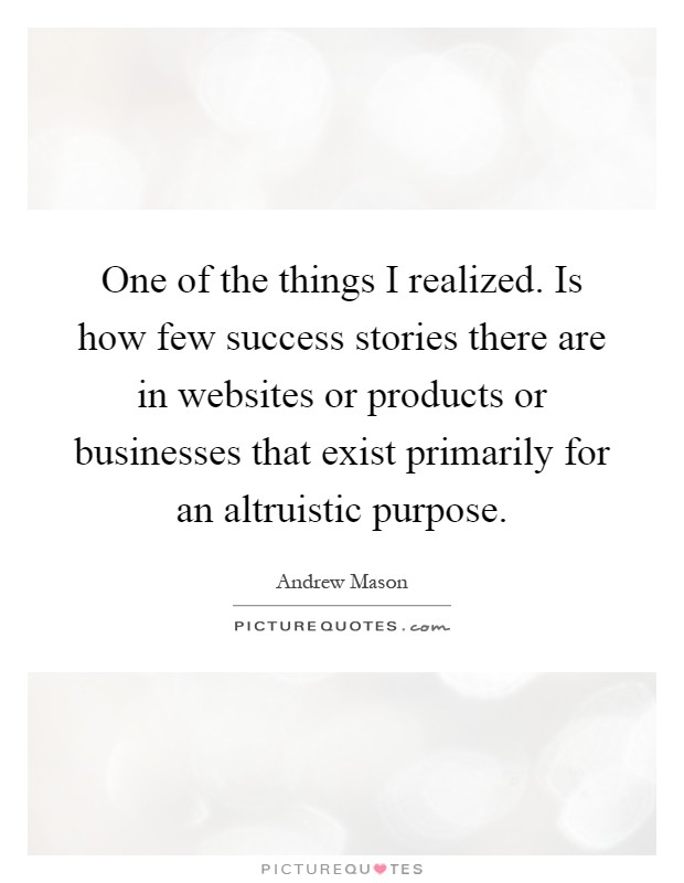 One of the things I realized. Is how few success stories there are in websites or products or businesses that exist primarily for an altruistic purpose Picture Quote #1