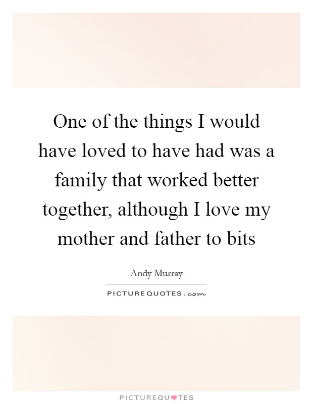 One of the things I would have loved to have had was a family that worked better together, although I love my mother and father to bits Picture Quote #1