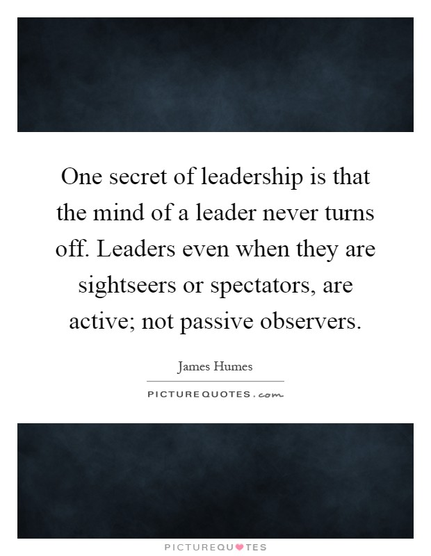 One secret of leadership is that the mind of a leader never turns off. Leaders even when they are sightseers or spectators, are active; not passive observers Picture Quote #1
