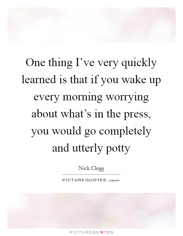 One thing I've very quickly learned is that if you wake up every morning worrying about what's in the press, you would go completely and utterly potty Picture Quote #1