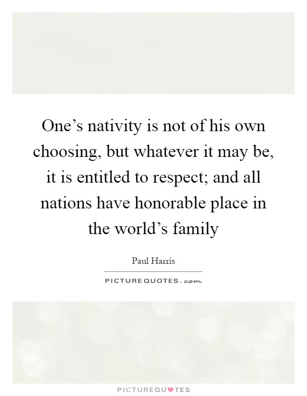 One's nativity is not of his own choosing, but whatever it may be, it is entitled to respect; and all nations have honorable place in the world's family Picture Quote #1