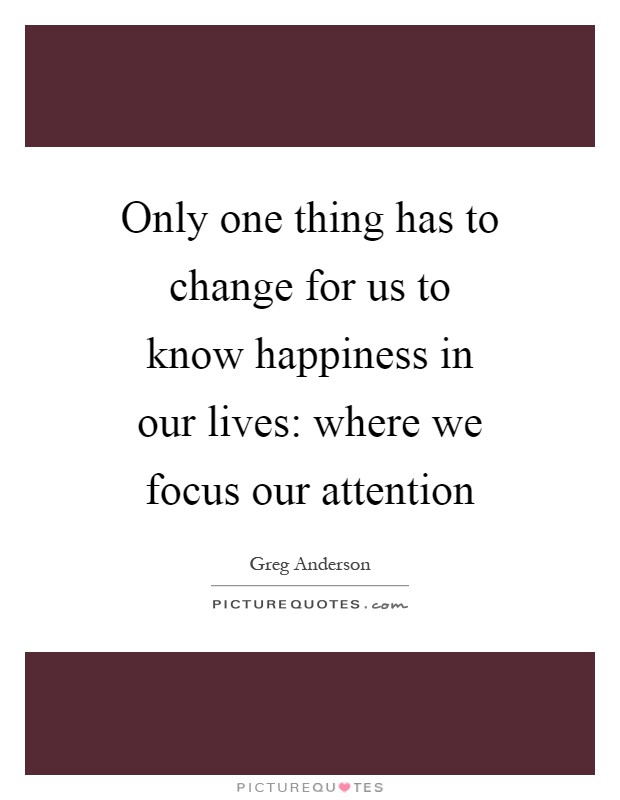 Only one thing has to change for us to know happiness in our lives: where we focus our attention Picture Quote #1