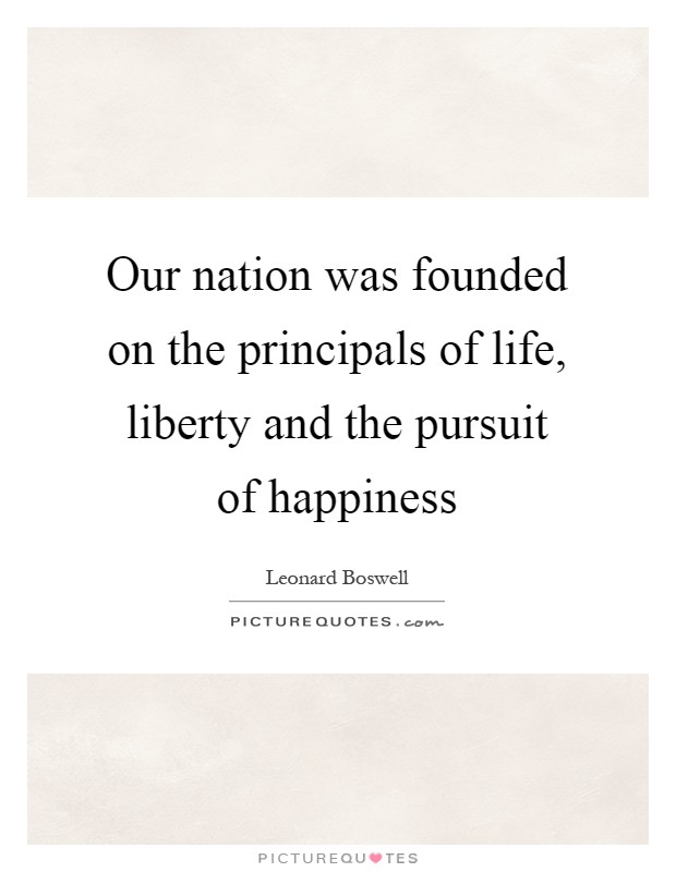 Our nation was founded on the principals of life, liberty and the pursuit of happiness Picture Quote #1