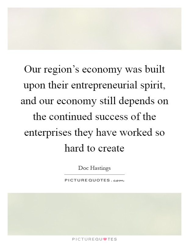 Our region's economy was built upon their entrepreneurial spirit, and our economy still depends on the continued success of the enterprises they have worked so hard to create Picture Quote #1