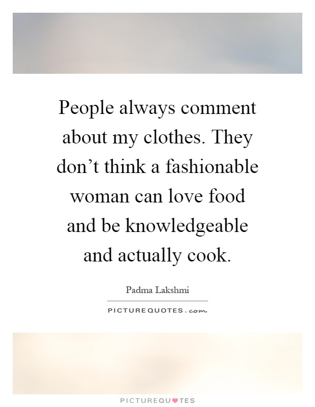People always comment about my clothes. They don't think a fashionable woman can love food and be knowledgeable and actually cook Picture Quote #1