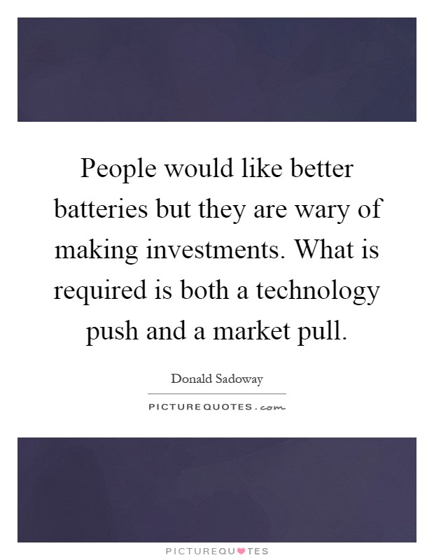 People would like better batteries but they are wary of making investments. What is required is both a technology push and a market pull Picture Quote #1
